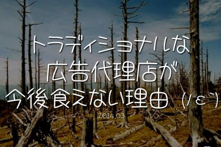 トラディショナルな広告代理店が今後食えない理由 ( ノ ε`)